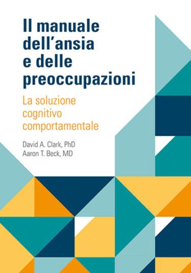 Il manuale dell'ansia e delle preoccupazioni - David Clark Aaron Beck - Positive Press