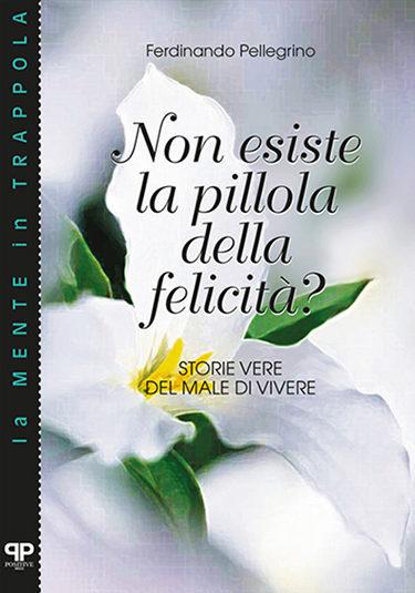Non esiste la pillola della felicità? Ferdinando Pellegrino - Positive Press